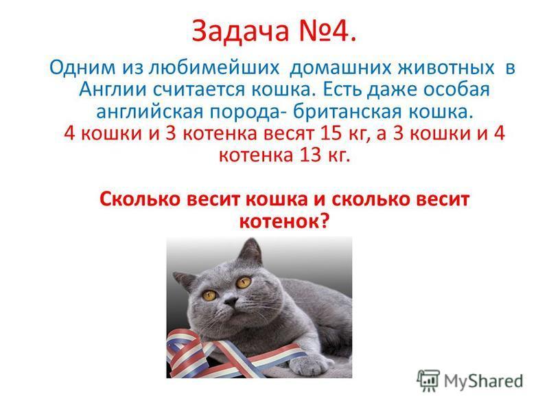 Задача 4. Одним из любимейших домашних животных в Англии считается кошка. Есть даже особая английская порода- британская кошка. 4 кошки и 3 котенка весят 15 кг, а 3 кошки и 4 котенка 13 кг. Сколько весит кошка и сколько весит котенок?