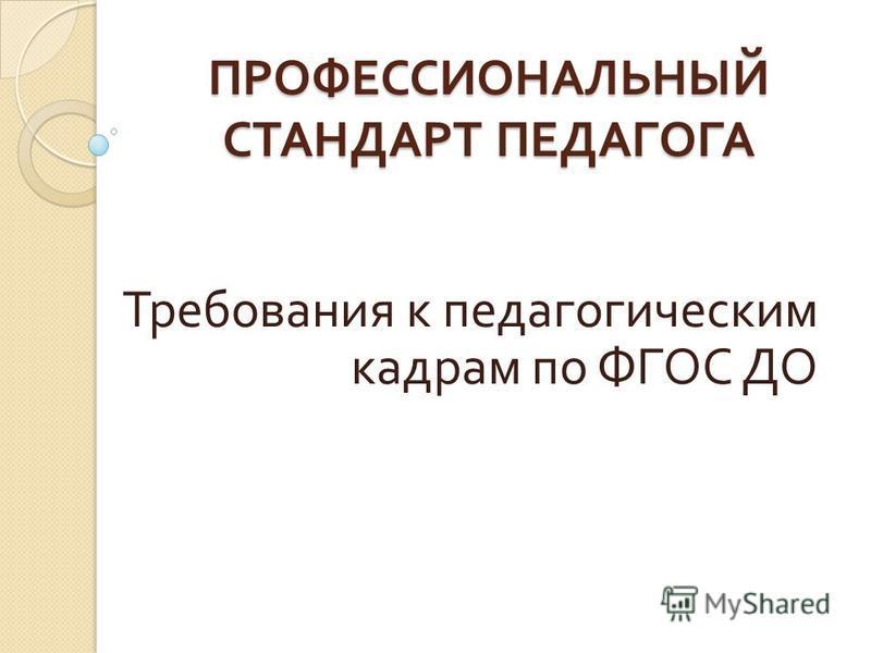 ПРОФЕССИОНАЛЬНЫЙ СТАНДАРТ ПЕДАГОГА Требования к педагогическим кадрам по ФГОС ДО