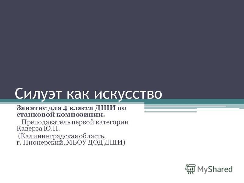 Силуэт как искусство Занятие для 4 класса ДШИ по станковой композиции. Преподаватель первой категории Каверза Ю.П. (Калининградская область, г. Пионерский, МБОУ ДОД ДШИ)