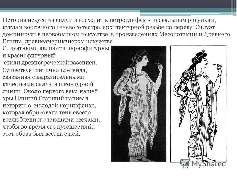 История искусства силуэта восходит к петроглифам - наскальным рисункам, куклам восточного теневого театра, архитектурной резьбе по дереву. Силуэт доминирует в первобытном искусстве, в произведениях Месопотамии и Древнего Египта, древнеамериканском ис