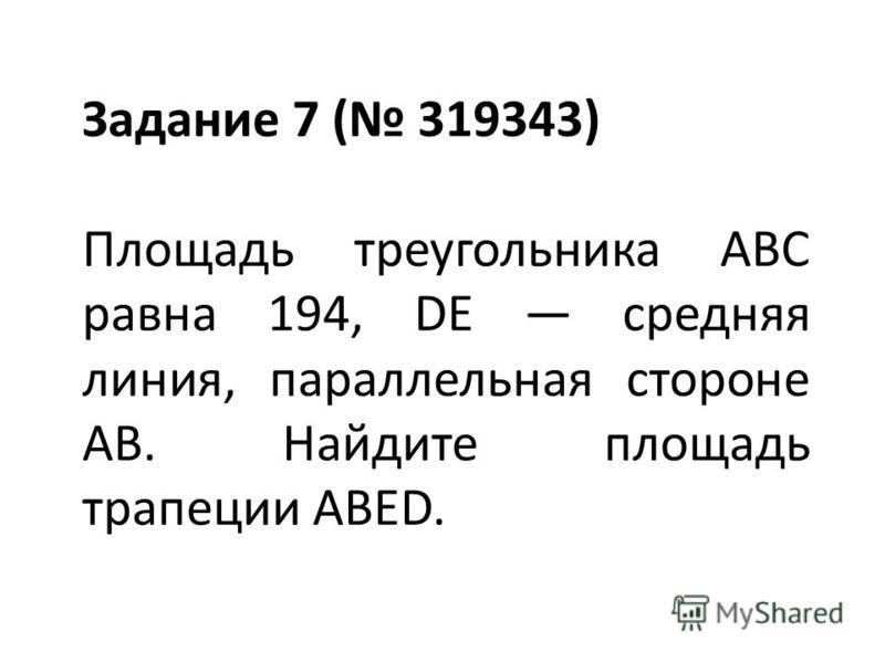 Задание 7 ( 319343) Площадь треугольника ABC равна 194, DE средняя линия, параллельная стороне AB. Найдите площадь трапеции ABED.