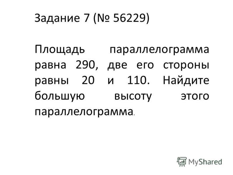 Задание 7 ( 56229) Площадь параллелограмма равна 290, две его стороны равны 20 и 110. Найдите большую высоту этого параллелограмма.