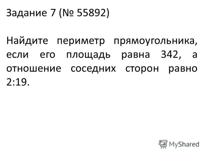 Задание 7 ( 55892) Найдите периметр прямоугольника, если его площадь равна 342, а отношение соседних сторон равно 2:19.