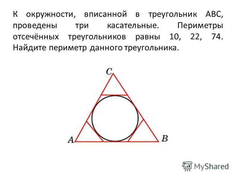 К окружности, вписанной в треугольник ABC, проведены три касательные. Периметры отсечённых треугольников равны 10, 22, 74. Найдите периметр данного треугольника.
