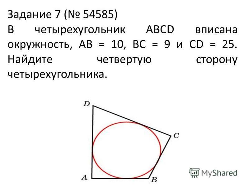 Задание 7 ( 54585) В четырехугольник ABCD вписана окружность, AB = 10, BC = 9 и CD = 25. Найдите четвертую сторону четырехугольника.