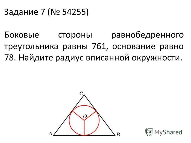Задание 7 ( 54255) Боковые стороны равнобедренного треугольника равны 761, основание равно 78. Найдите радиус вписанной окружности.