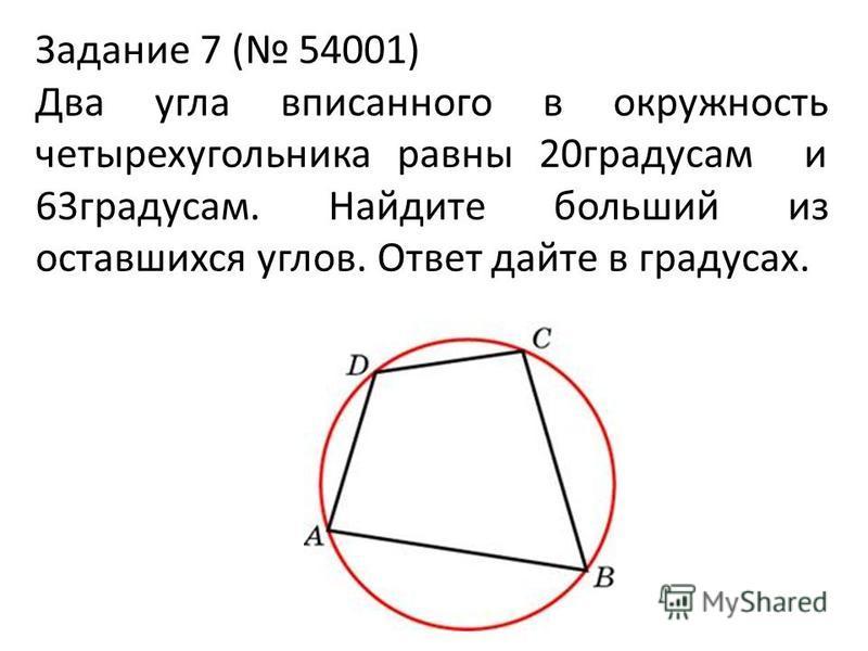 Задание 7 ( 54001) Два угла вписанного в окружность четырехугольника равны 20 градусам и 63 градусам. Найдите больший из оставшихся углов. Ответ дайте в градусах.