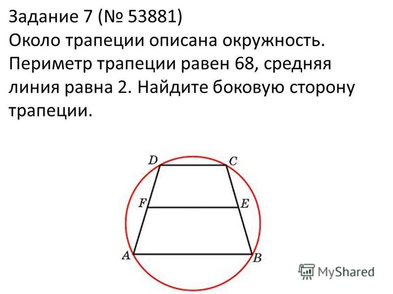 Задание 7 ( 53881) Около трапеции описана окружность. Периметр трапеции равен 68, средняя линия равна 2. Найдите боковую сторону трапеции.