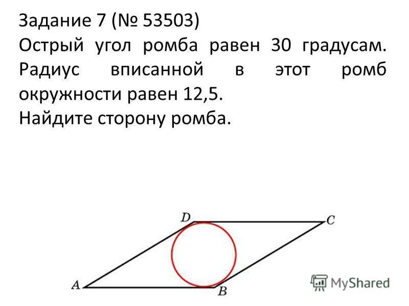 Задание 7 ( 53503) Острый угол ромба равен 30 градусам. Радиус вписанной в этот ромб окружности равен 12,5. Найдите сторону ромба.