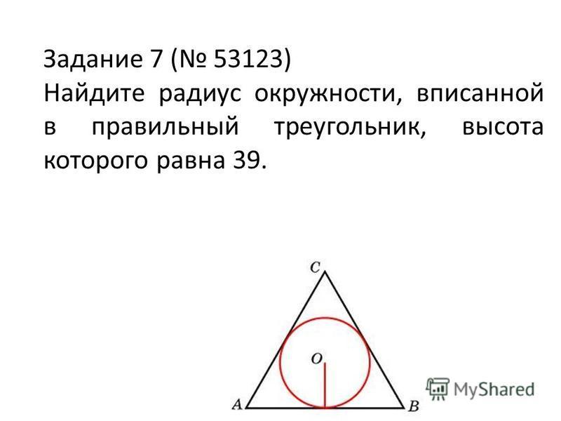 Задание 7 ( 53123) Найдите радиус окружности, вписанной в правильный треугольник, высота которого равна 39.