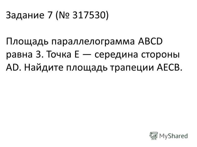 Задание 7 ( 317530) Площадь параллелограмма ABCD равна 3. Точка E середина стороны AD. Найдите площадь трапеции AECB.