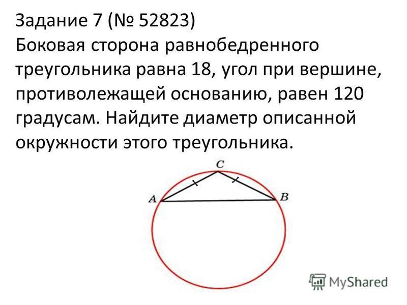 Задание 7 ( 52823) Боковая сторона равнобедренного треугольника равна 18, угол при вершине, противолежащей основанию, равен 120 градусам. Найдите диаметр описанной окружности этого треугольника.