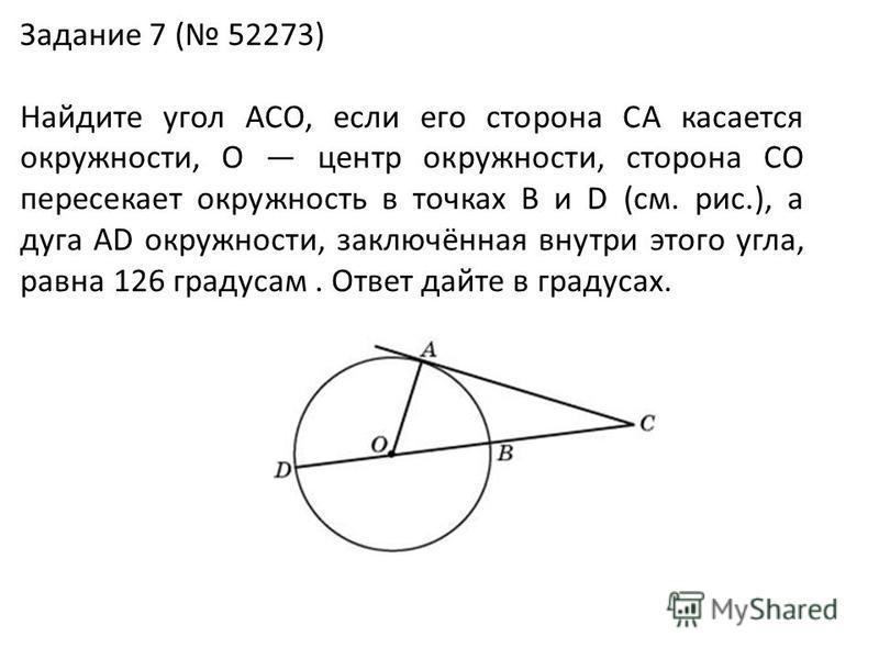 Задание 7 ( 52273) Найдите угол ACO, если его сторона CA касается окружности, O центр окружности, сторона CO пересекает окружность в точках B и D (см. рис.), а дуга AD окружности, заключённая внутри этого угла, равна 126 градусам. Ответ дайте в граду
