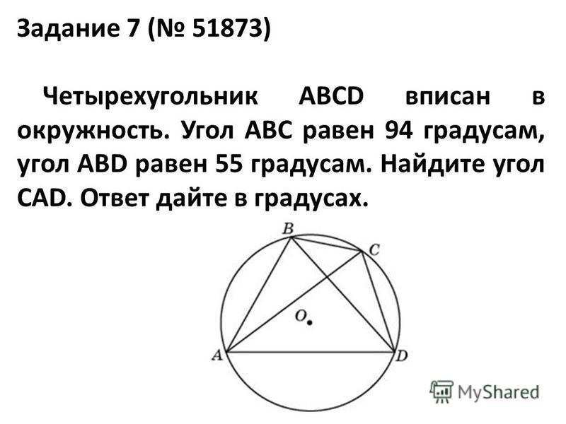 Задание 7 ( 51873) Четырехугольник ABCD вписан в окружность. Угол ABC равен 94 градусам, угол ABD равен 55 градусам. Найдите угол CAD. Ответ дайте в градусах.