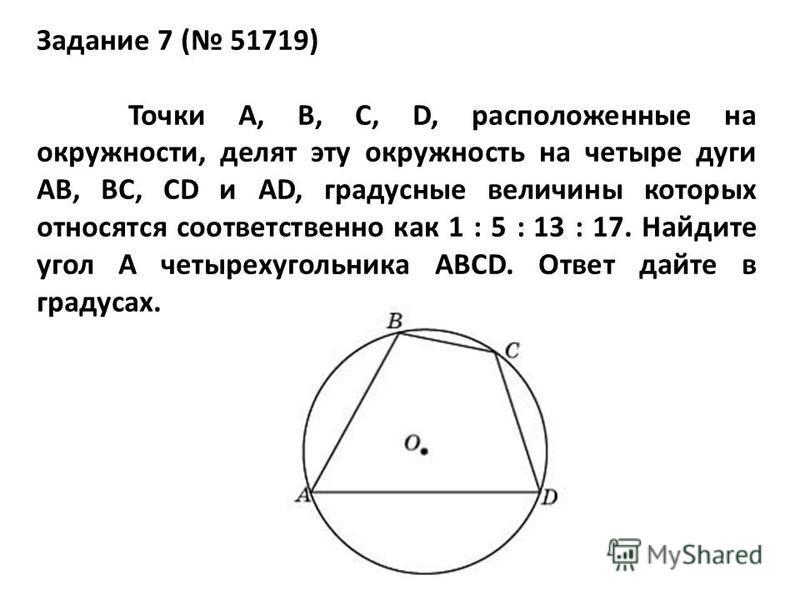 Задание 7 ( 51719) Точки A, B, C, D, расположенные на окружности, делят эту окружность на четыре дуги AB, BC, CD и AD, градусные величины которых относятся соответственно как 1 : 5 : 13 : 17. Найдите угол A четырехугольника ABCD. Ответ дайте в градус