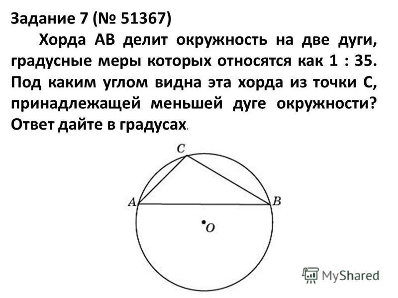 Задание 7 ( 51367) Хорда AB делит окружность на две дуги, градусные меры которых относятся как 1 : 35. Под каким углом видна эта хорда из точки C, принадлежащей меньшей дуге окружности? Ответ дайте в градусах.