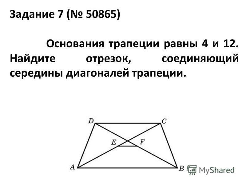Задание 7 ( 50865) Основания трапеции равны 4 и 12. Найдите отрезок, соединяющий середины диагоналей трапеции.