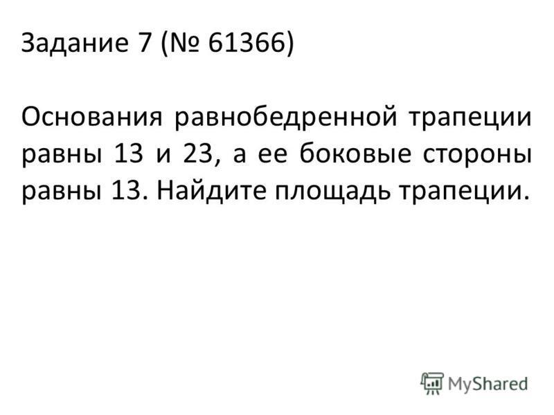 Задание 7 ( 61366) Основания равнобедренной трапеции равны 13 и 23, а ее боковые стороны равны 13. Найдите площадь трапеции.