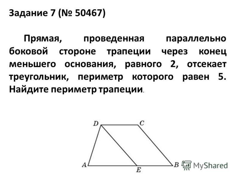 Задание 7 ( 50467) Прямая, проведенная параллельно боковой стороне трапеции через конец меньшего основания, равного 2, отсекает треугольник, периметр которого равен 5. Найдите периметр трапеции.