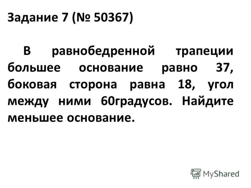 Задание 7 ( 50367) В равнобедренной трапеции большее основание равно 37, боковая сторона равна 18, угол между ними 60 градусов. Найдите меньшее основание.