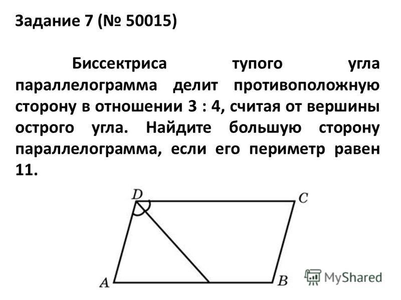 Задание 7 ( 50015) Биссектриса тупого угла параллелограмма делит противоположную сторону в отношении 3 : 4, считая от вершины острого угла. Найдите большую сторону параллелограмма, если его периметр равен 11.