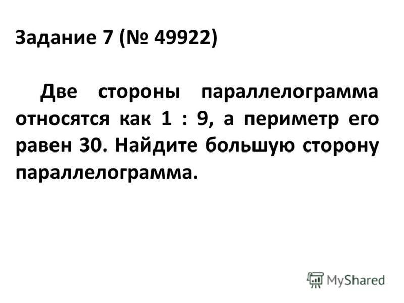 Задание 7 ( 49922) Две стороны параллелограмма относятся как 1 : 9, а периметр его равен 30. Найдите большую сторону параллелограмма.