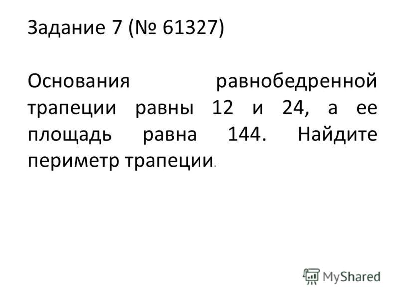 Задание 7 ( 61327) Основания равнобедренной трапеции равны 12 и 24, а ее площадь равна 144. Найдите периметр трапеции.
