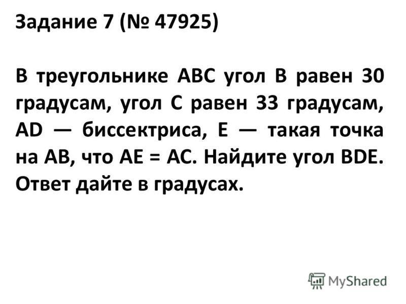 Задание 7 ( 47925) В треугольнике ABC угол B равен 30 градусам, угол C равен 33 градусам, AD биссектриса, E такая точка на AB, что AE = AC. Найдите угол BDE. Ответ дайте в градусах.