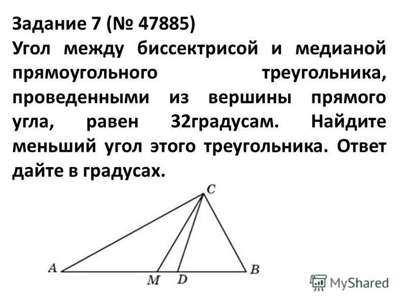 Задание 7 ( 47885) Угол между биссектрисой и медианой прямоугольного треугольника, проведенными из вершины прямого угла, равен 32 градусам. Найдите меньший угол этого треугольника. Ответ дайте в градусах.