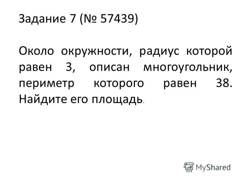 Задание 7 ( 57439) Около окружности, радиус которой равен 3, описан многоугольник, периметр которого равен 38. Найдите его площадь.
