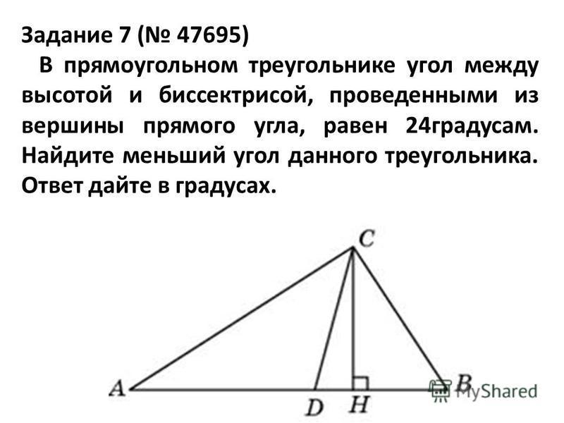 Задание 7 ( 47695) В прямоугольном треугольнике угол между высотой и биссектрисой, проведенными из вершины прямого угла, равен 24 градусам. Найдите меньший угол данного треугольника. Ответ дайте в градусах.