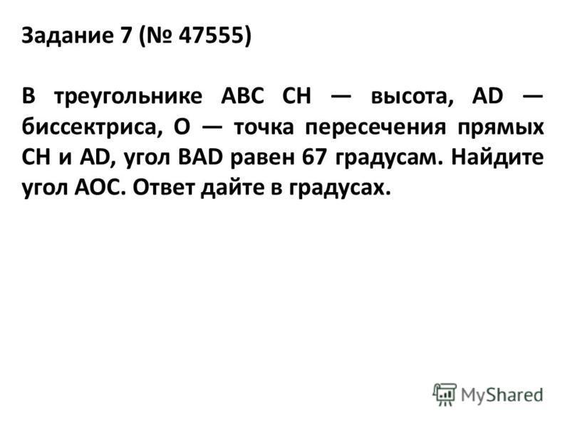 Задание 7 ( 47555) В треугольнике ABC CH высота, AD биссектриса, O точка пересечения прямых CH и AD, угол BAD равен 67 градусам. Найдите угол AOC. Ответ дайте в градусах.