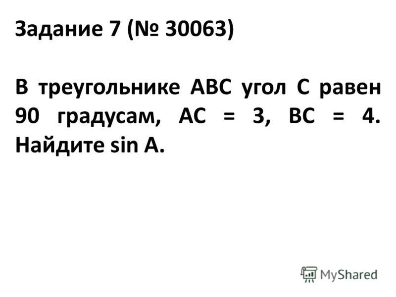 Задание 7 ( 30063) В треугольнике ABC угол C равен 90 градусам, AC = 3, BC = 4. Найдите sin A.
