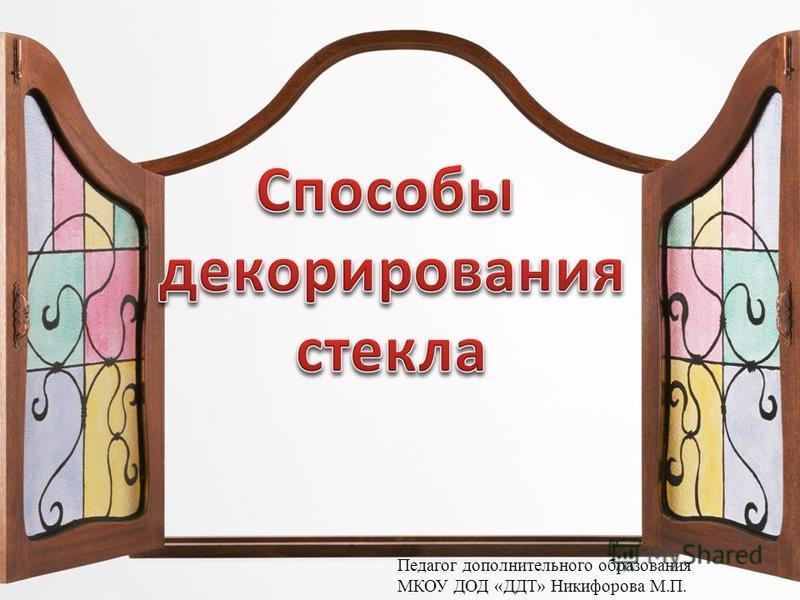 Педагог дополнительного образования МКОУ ДОД «ДДТ» Никифорова М.П.