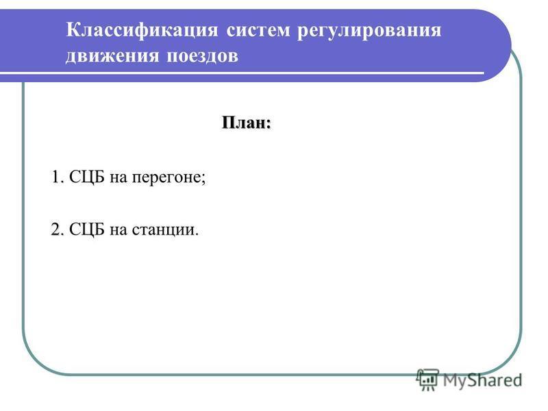 План: План: 1. 1. СЦБ на перегоне; 2. 2. СЦБ на станции. Классификация систем регулирования движения поездов