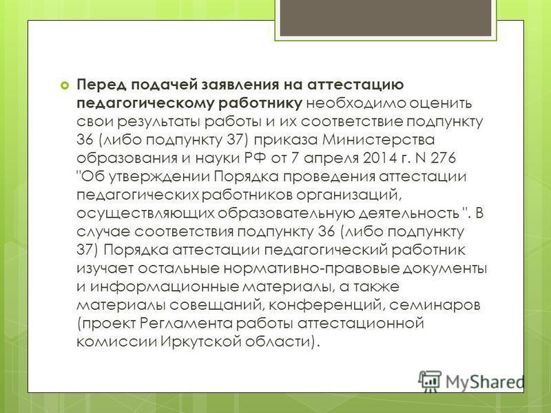 Перед подачей заявления на аттестацию педагогическому работнику необходимо оценить свои результаты работы и их соответствие подпункту 36 (либо подпункту 37) приказа Министерства образования и науки РФ от 7 апреля 2014 г. N 276