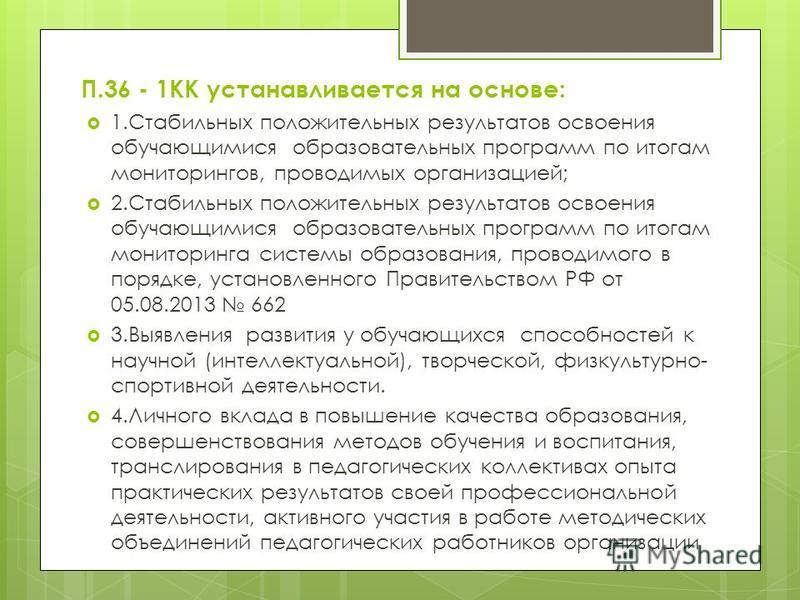 П.36 - 1КК устанавливается на основе: 1. Стабильных положительных результатов освоения обучающимися образовательных программ по итогам мониторингов, проводимых организацией; 2. Стабильных положительных результатов освоения обучающимися образовательны