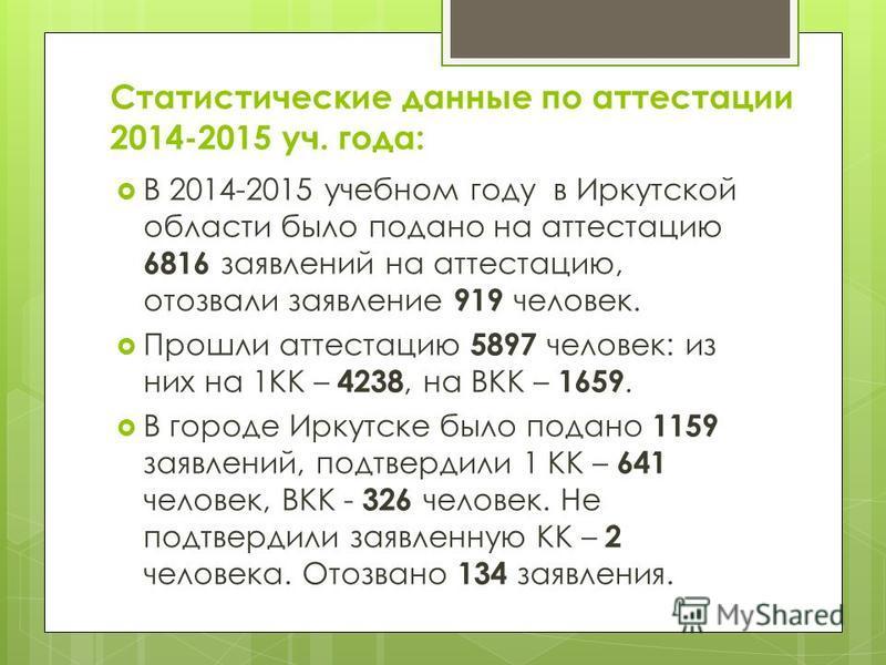 Статистические данные по аттестации 2014-2015 уч. года: В 2014-2015 учебном году в Иркутской области было подано на аттестацию 6816 заявлений на аттестацию, отозвали заявление 919 человек. Прошли аттестацию 5897 человек: из них на 1КК – 4238, на ВКК