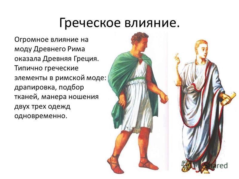Греческое влияние. Огромное влияние на моду Древнего Рима оказала Древняя Греция. Типично греческие элементы в римской моде: драпировка, подбор тканей, манера ношения двух трех одежд одновременно.
