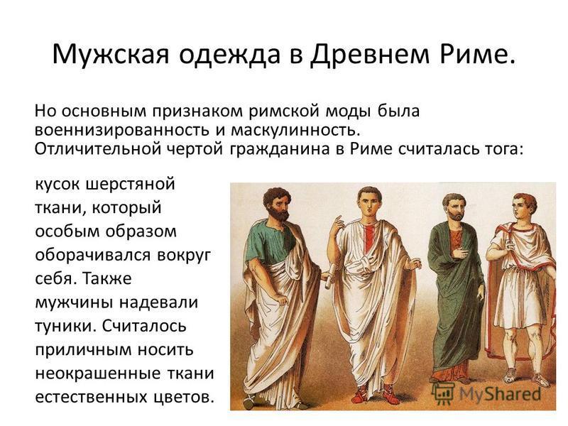 Мужская одежда в Древнем Риме. Но основным признаком римской моды была военнизированность и маскулинность. Отличительной чертой гражданина в Риме считалась тога: кусок шерстяной ткани, который особым образом оборачивался вокруг себя. Также мужчины на