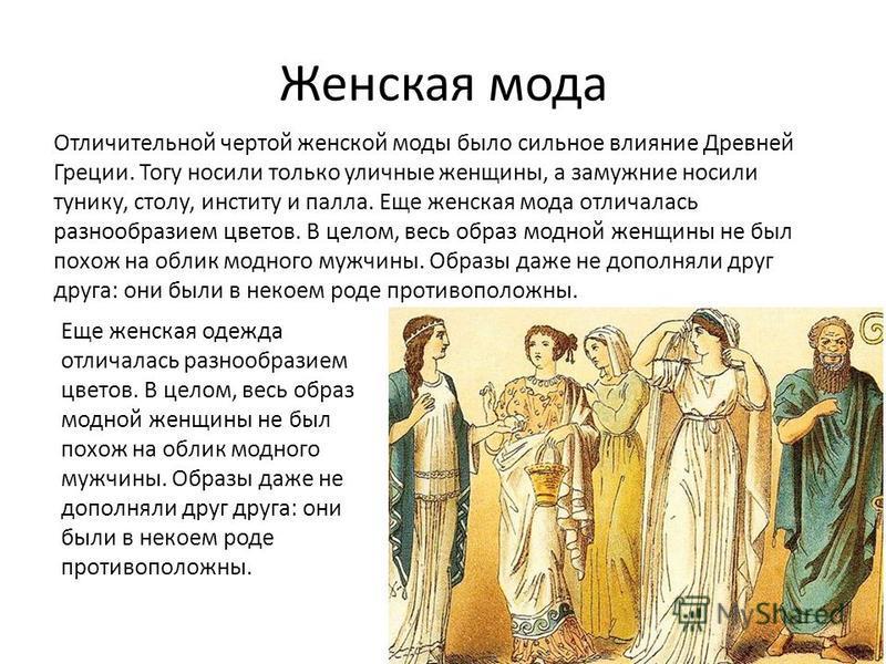 Женская мода Отличительной чертой женской моды было сильное влияние Древней Греции. Тогу носили только уличные женщины, а замужние носили тунику, столу, институт и пала. Еще женская мода отличалась разнообразием цветов. В целом, весь образ модной жен