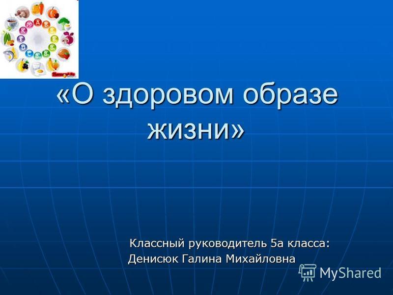 «О здоровом образе жизни» Классный руководитель 5 а класса: Денисюк Галина Михайловна