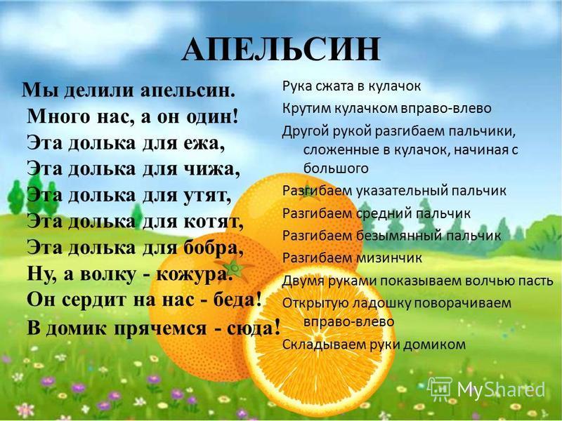 АПЕЛЬСИН Мы делили апельсин. Много нас, а он один! Эта долька для ежа, Эта долька для чижа, Эта долька для утят, Эта долька для котят, Эта долька для бобра, Ну, а волку - кожура. Он сердит на нас - беда! В домик прячемся - сюда ! Рука сжата в кулачок