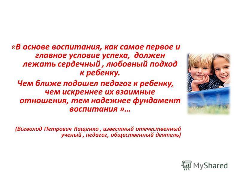 «В основе воспитания, как самое первое и главное условие успеха, должен лежать сердечный, любовный подход к ребенку. Чем ближе подошел педагог к ребенку, чем искреннее их взаимные отношения, тем надежнее фундамент воспитания »… (Всеволод Петрович Кащ