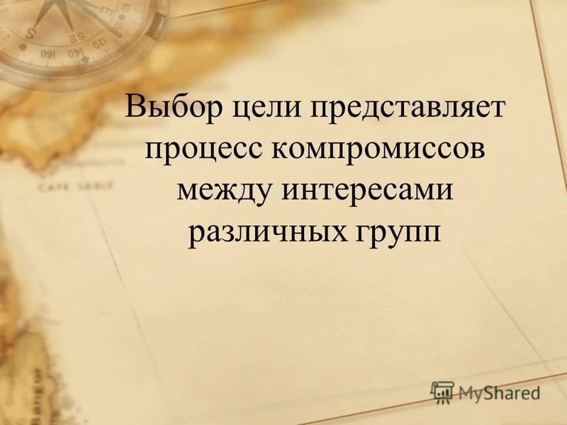 Выбор цели представляет процесс компромиссов между интересами различных групп