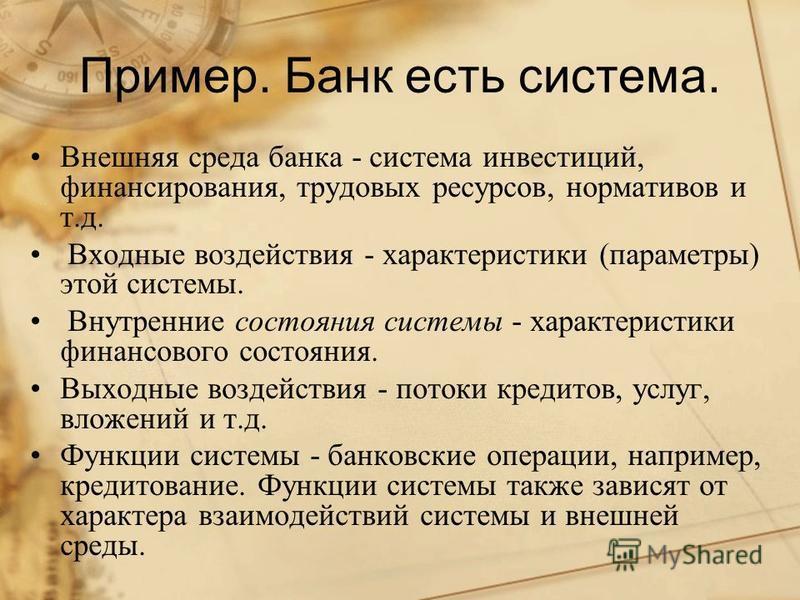 Пример. Банк есть система. Внешняя среда банка - система инвестиций, финансирования, трудовых ресурсов, нормативов и т.д. Входные воздействия - характеристики (параметры) этой системы. Внутренние состояния системы - характеристики финансового состоян