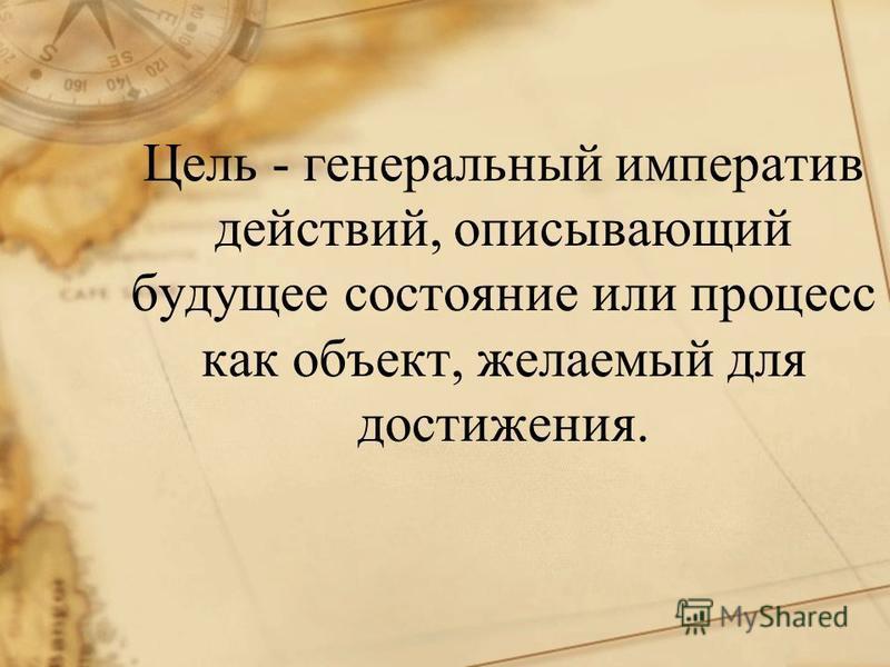 Цель - генеральный императив действий, описывающий будущее состояние или процесс как объект, желаемый для достижения.