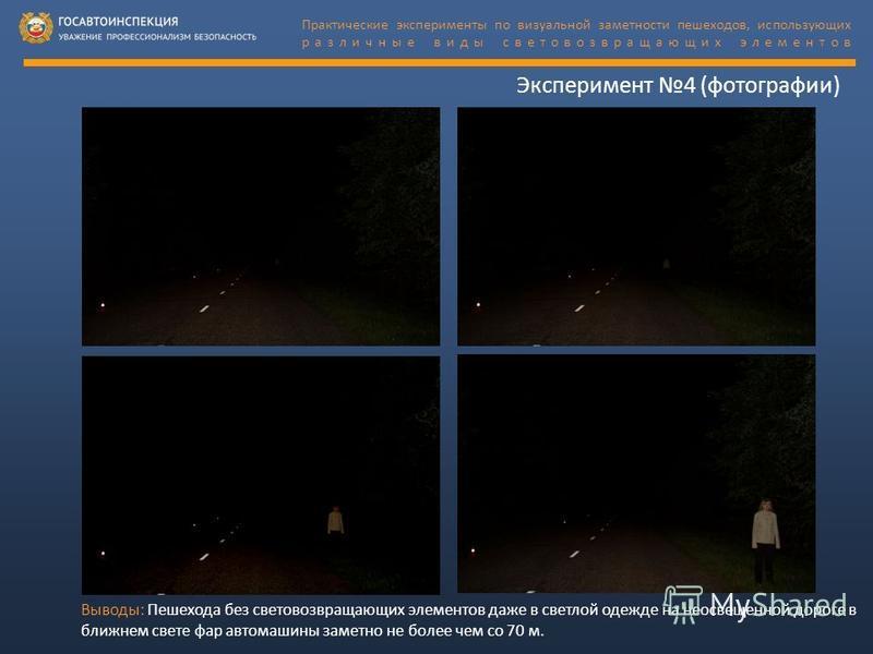 Эксперимент 4 (фотографии) Выводы: Пешехода без световозвращающих элементов даже в светлой одежде на неосвещенной дороге в ближнем свете фар автомашины заметно не более чем со 70 м. Практические эксперименты по визуальной заметности пешеходов, исполь