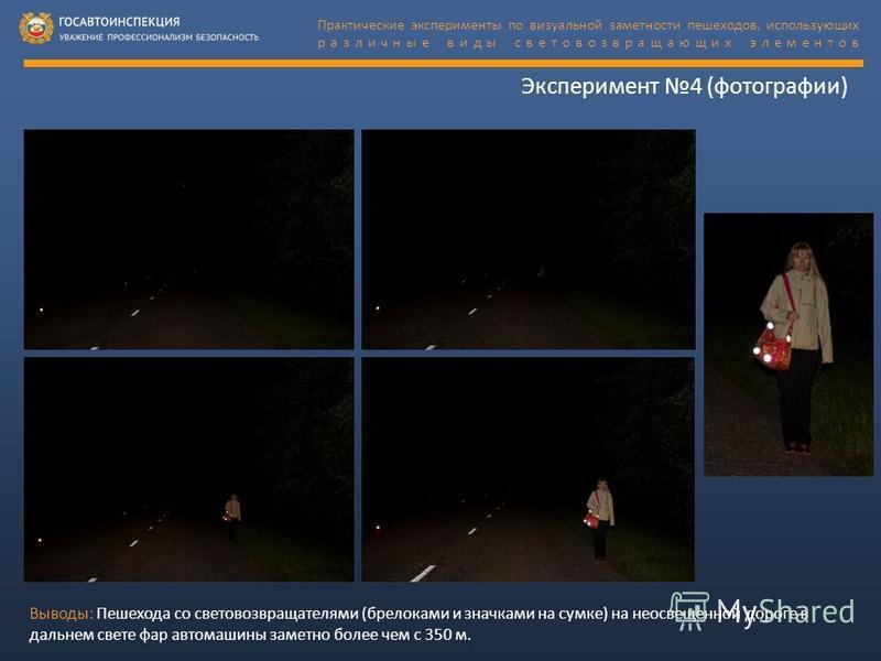 Эксперимент 4 (фотографии) Выводы: Пешехода со световозвращателями (брелоками и значками на сумке) на неосвещенной дороге в дальнем свете фар автомашины заметно более чем с 350 м. Практические эксперименты по визуальной заметности пешеходов, использу