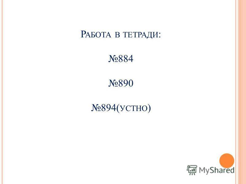 Р АБОТА В ТЕТРАДИ : 884 890 894( УСТНО )